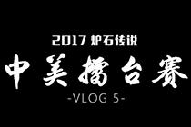 2017炉石传说 中美擂台赛视频日记第五期