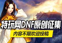 特玩网DNF原创征集 内容不限欢迎投稿