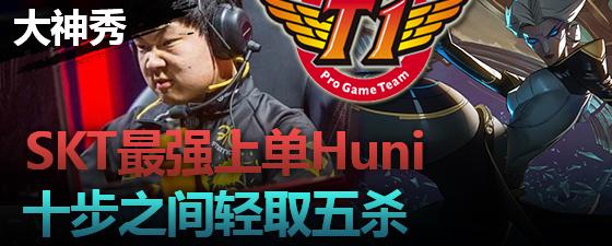 大神秀:SKT最强上单Huni 十步之间取五杀