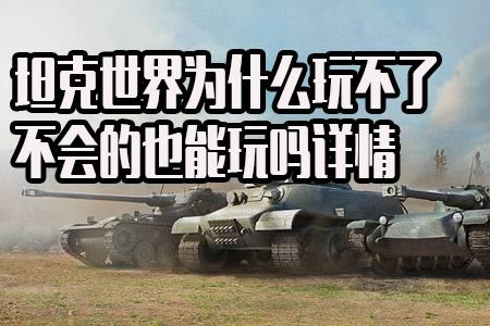 坦克世界为什么玩不了 不会的也能玩吗详情