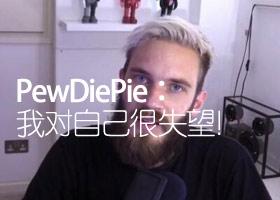 <b>PewDiePie就不当言论道歉:我对自己很失望!</b>