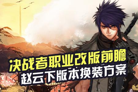 决战者职业改版前瞻 赵云下版本换装方案